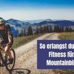 So erlangst du eine gute Fitness für deine Mountainbike Tour